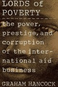 Lords of poverty : the power, prestige, and corruption of the international aid business
